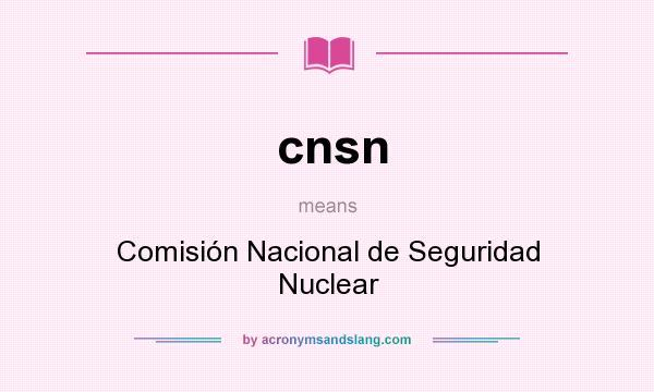 What does cnsn mean? It stands for Comisión Nacional de Seguridad Nuclear