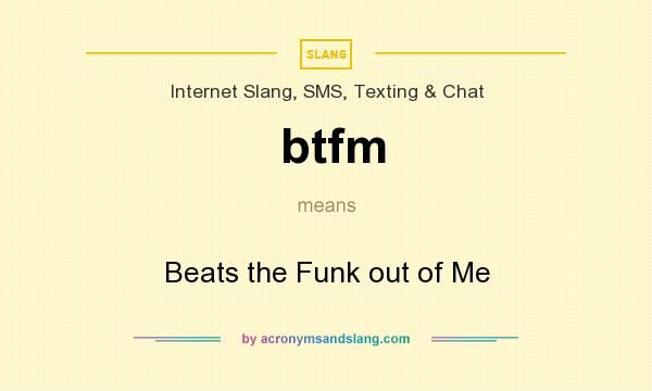 What does btfm mean? It stands for Beats the Funk out of Me