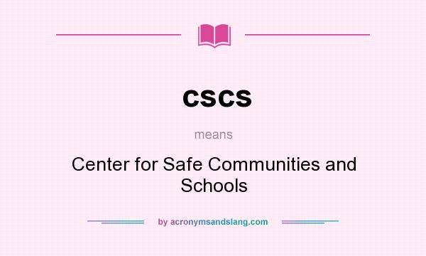 What does cscs mean? It stands for Center for Safe Communities and Schools