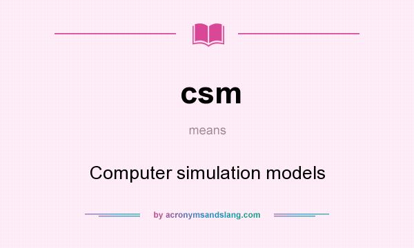 What does csm mean? It stands for Computer simulation models