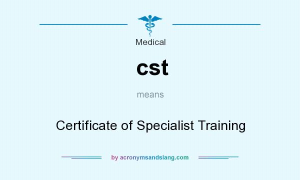 What does cst mean? It stands for Certificate of Specialist Training