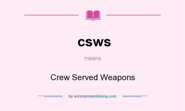 What does csws mean? It stands for Crew Served Weapons