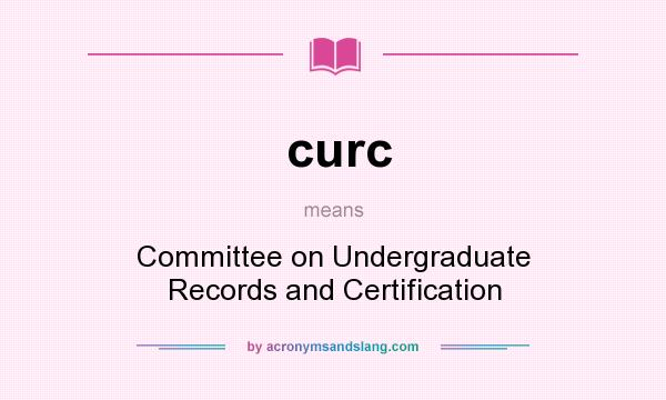 What does curc mean? It stands for Committee on Undergraduate Records and Certification