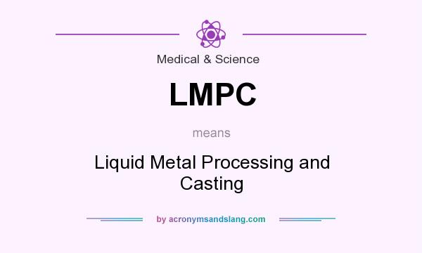 What does LMPC mean? It stands for Liquid Metal Processing and Casting