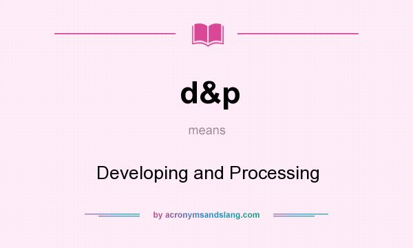 What does d&p mean? It stands for Developing and Processing