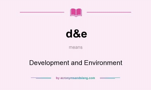 What does d&e mean? It stands for Development and Environment
