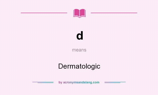 What does d mean? It stands for Dermatologic