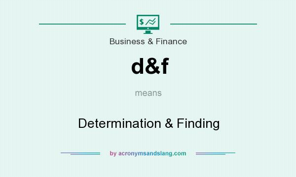 What does d&f mean? It stands for Determination & Finding
