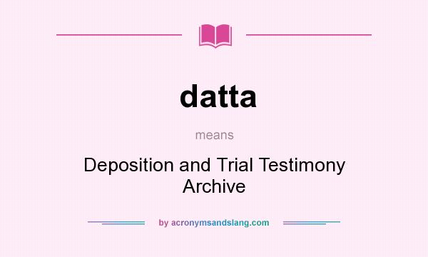 What does datta mean? It stands for Deposition and Trial Testimony Archive