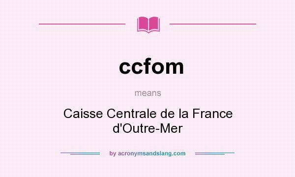 What does ccfom mean? It stands for Caisse Centrale de la France d`Outre-Mer