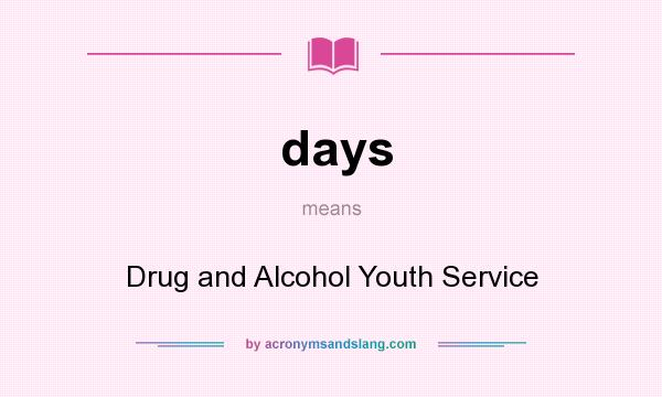 What does days mean? It stands for Drug and Alcohol Youth Service