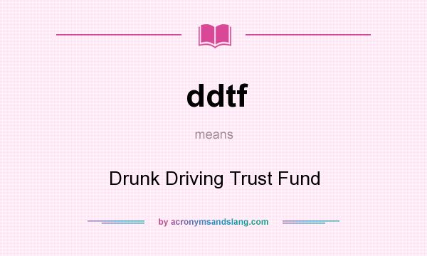 What does ddtf mean? It stands for Drunk Driving Trust Fund