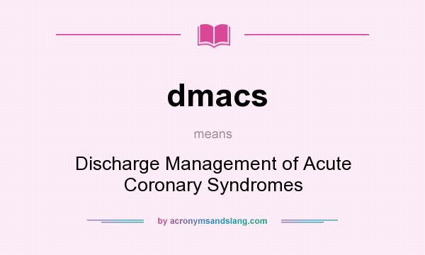 What does dmacs mean? It stands for Discharge Management of Acute Coronary Syndromes