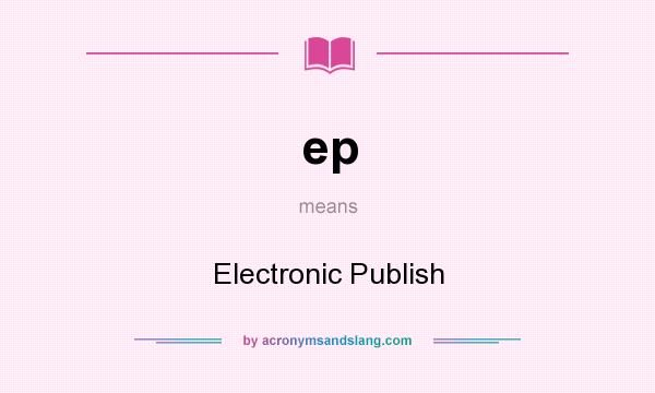 What does ep mean? It stands for Electronic Publish