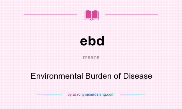 What does ebd mean? It stands for Environmental Burden of Disease