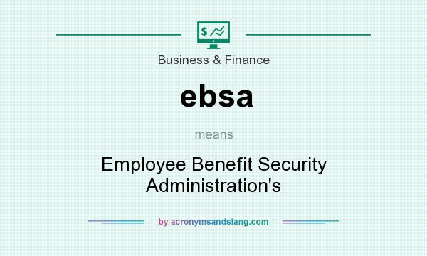 What does ebsa mean? It stands for Employee Benefit Security Administration`s