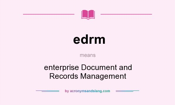 What does edrm mean? It stands for enterprise Document and Records Management