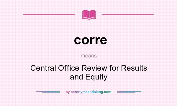 What does corre mean? It stands for Central Office Review for Results and Equity