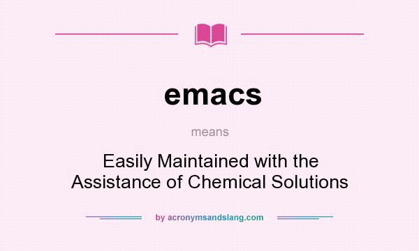 What does emacs mean? It stands for Easily Maintained with the Assistance of Chemical Solutions