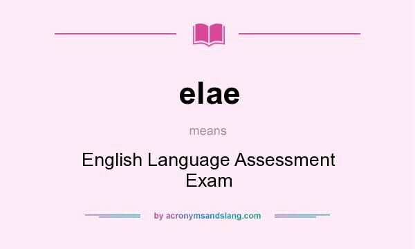 What does elae mean? It stands for English Language Assessment Exam