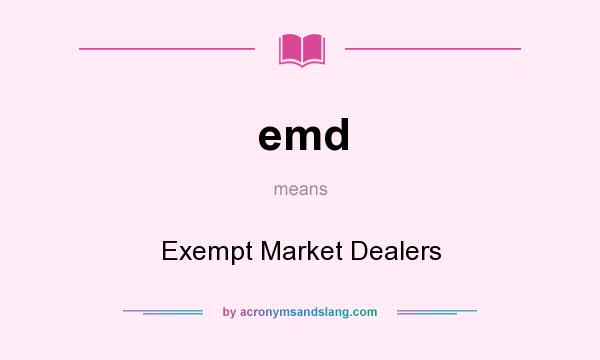 What does emd mean? It stands for Exempt Market Dealers