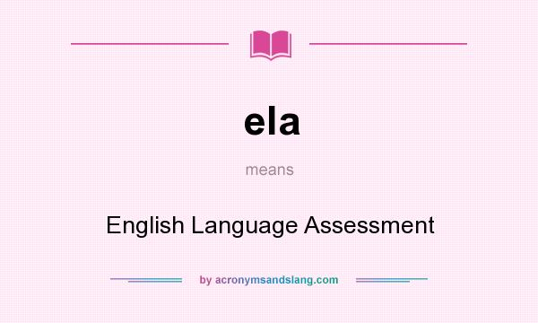 What does ela mean? It stands for English Language Assessment