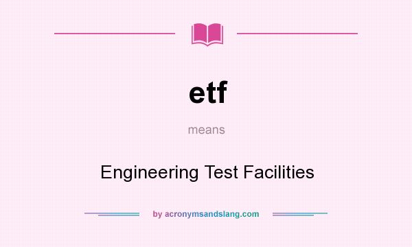 What does etf mean? It stands for Engineering Test Facilities