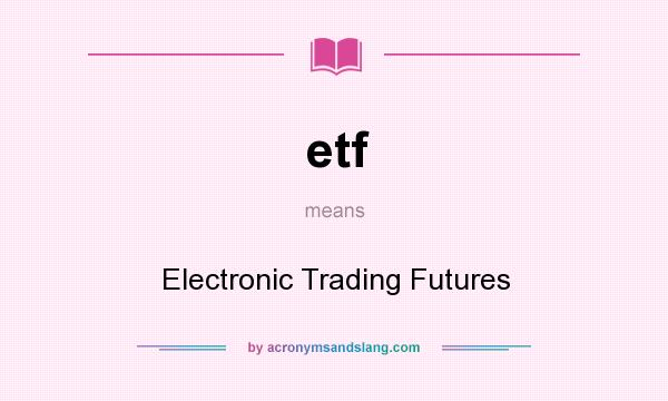 What does etf mean? It stands for Electronic Trading Futures