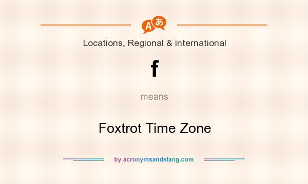 What does f mean? It stands for Foxtrot Time Zone