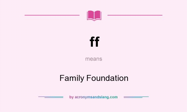 What does ff mean? It stands for Family Foundation