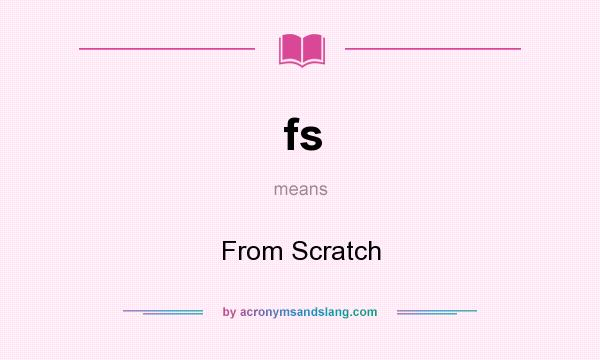What does fs mean? It stands for From Scratch