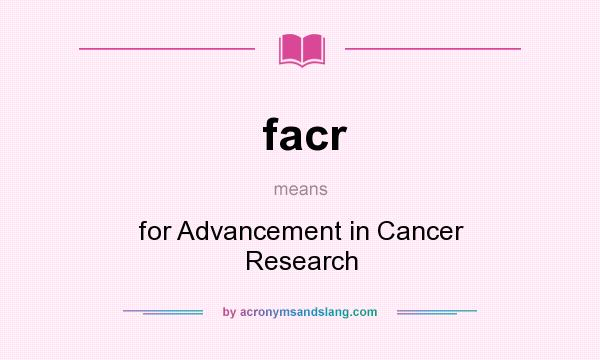 What does facr mean? It stands for for Advancement in Cancer Research