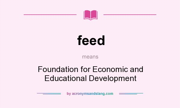 What does feed mean? It stands for Foundation for Economic and Educational Development