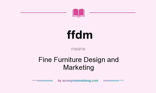Ffdm   Fine Furniture Design And Marketing In Undefined By  AcronymsAndSlang.com