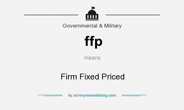 What does ffp mean? It stands for Firm Fixed Priced