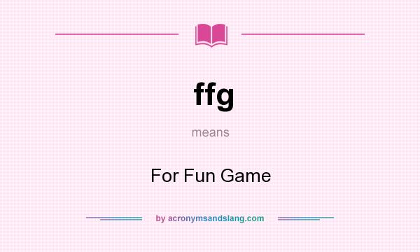 What does ffg mean? It stands for For Fun Game