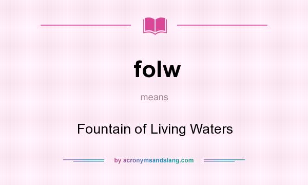 What does folw mean? It stands for Fountain of Living Waters