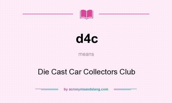 What does d4c mean? It stands for Die Cast Car Collectors Club