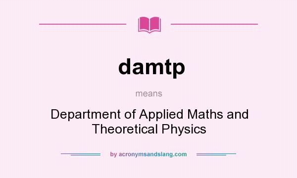 What does damtp mean? It stands for Department of Applied Maths and Theoretical Physics