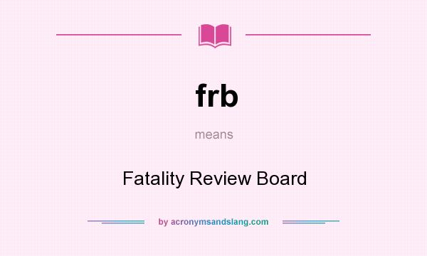 What does frb mean? It stands for Fatality Review Board