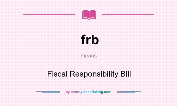 What does frb mean? It stands for Fiscal Responsibility Bill