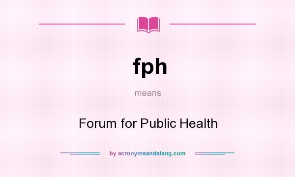 What does fph mean? It stands for Forum for Public Health