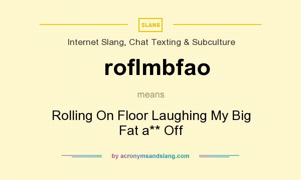 What does roflmbfao mean? It stands for Rolling On Floor Laughing My Big Fat a** Off