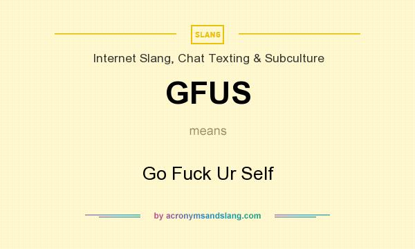 What does GFUS mean? It stands for Go Fuck Ur Self