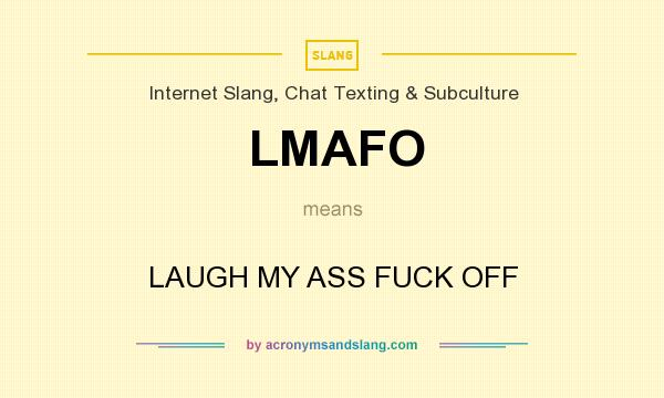 What does LMAFO mean? It stands for LAUGH MY ASS FUCK OFF