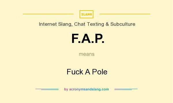 What does F.A.P. mean? It stands for Fuck A Pole