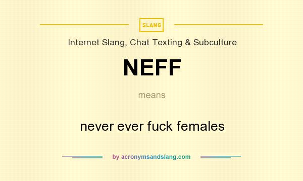 What does NEFF mean? It stands for never ever fuck females