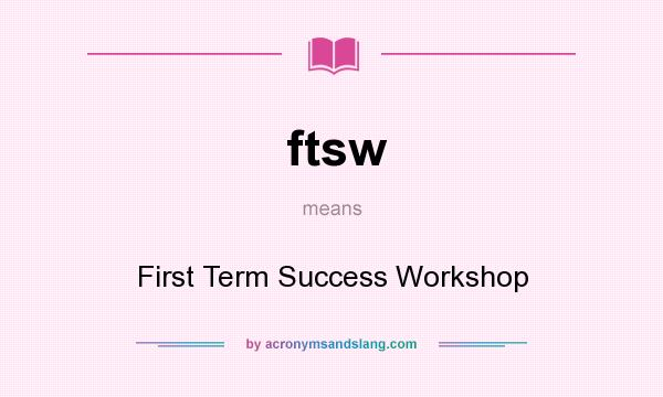 What does ftsw mean? It stands for First Term Success Workshop