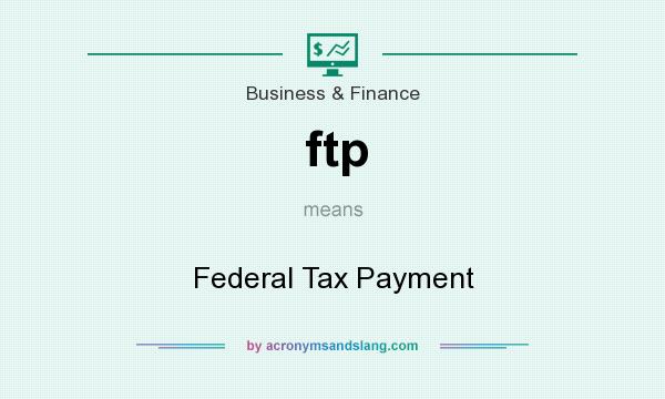 What does ftp mean? It stands for Federal Tax Payment