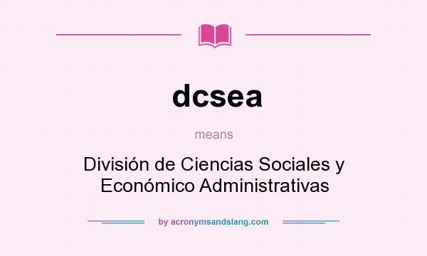What does dcsea mean? It stands for División de Ciencias Sociales y Económico Administrativas